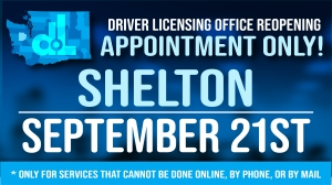 The Shelton driver licensing office will reopen Tuesday, Sept. 21, by appointment only.